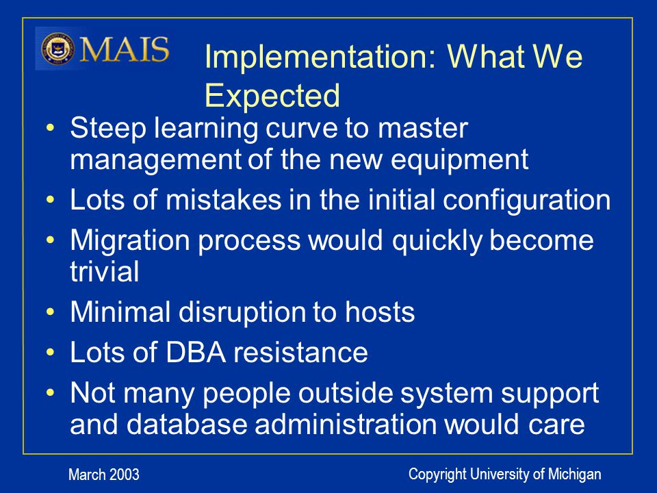 March 2003 Copyright University of Michigan Implementation: What We Expected Steep learning curve to master management of the new equipment Lots of mistakes in the initial configuration Migration process would quickly become trivial Minimal disruption to hosts Lots of DBA resistance Not many people outside system support and database administration would care