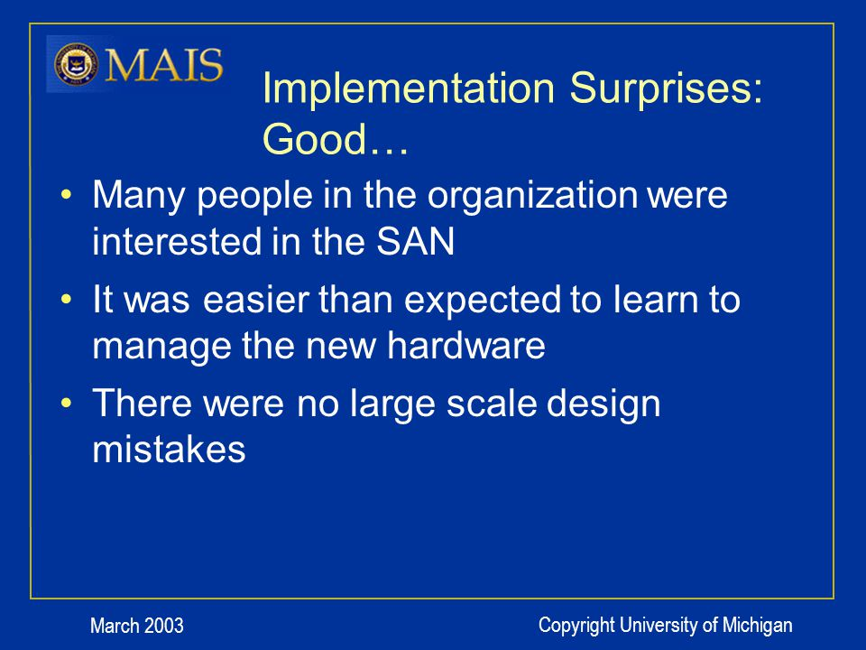 March 2003 Copyright University of Michigan Implementation Surprises: Good… Many people in the organization were interested in the SAN It was easier than expected to learn to manage the new hardware There were no large scale design mistakes