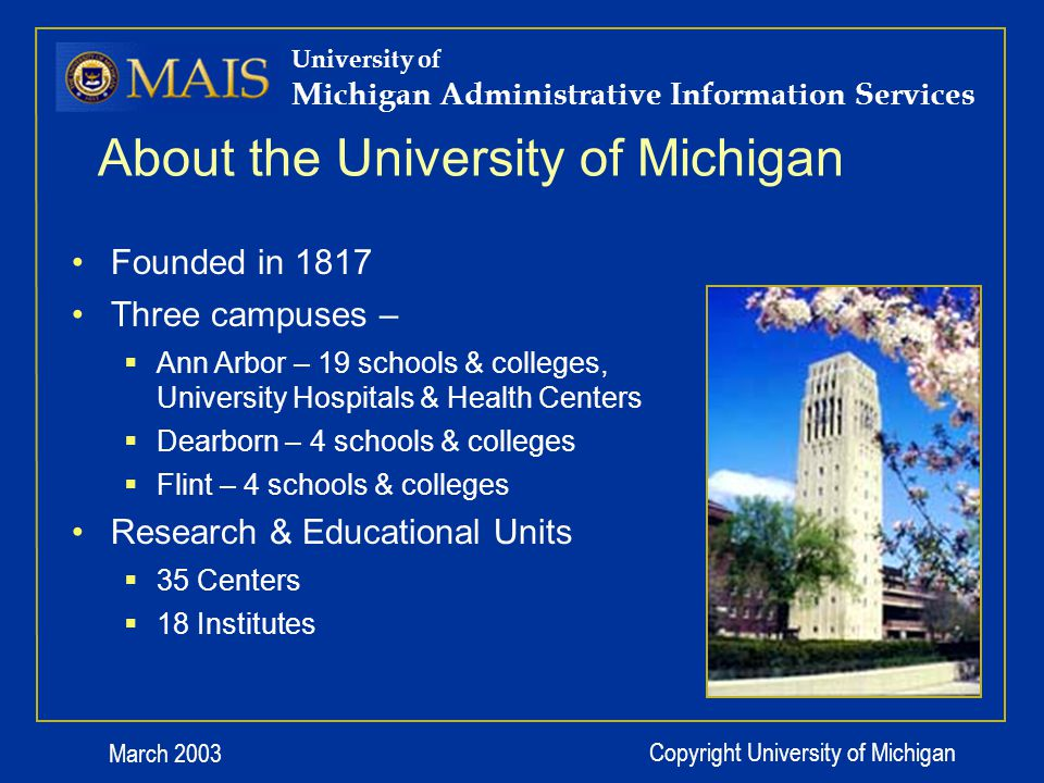 March 2003 Copyright University of Michigan About the University of Michigan Founded in 1817 Three campuses – Ann Arbor – 19 schools & colleges, University Hospitals & Health Centers Dearborn – 4 schools & colleges Flint – 4 schools & colleges Research & Educational Units 35 Centers 18 Institutes University of Michigan Administrative Information Services