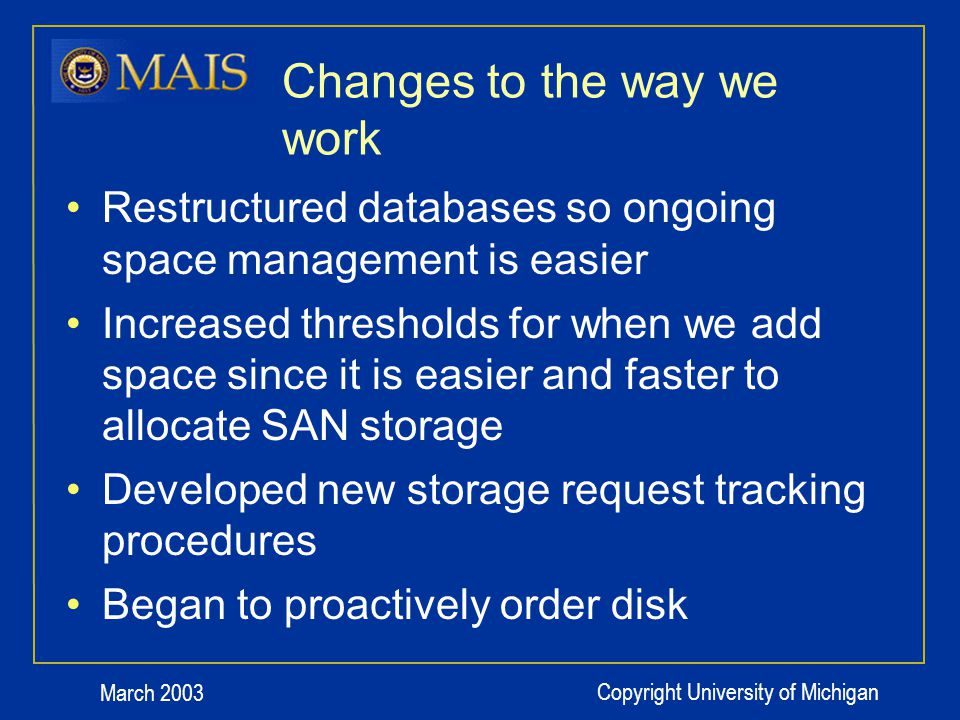 March 2003 Copyright University of Michigan Changes to the way we work Restructured databases so ongoing space management is easier Increased thresholds for when we add space since it is easier and faster to allocate SAN storage Developed new storage request tracking procedures Began to proactively order disk