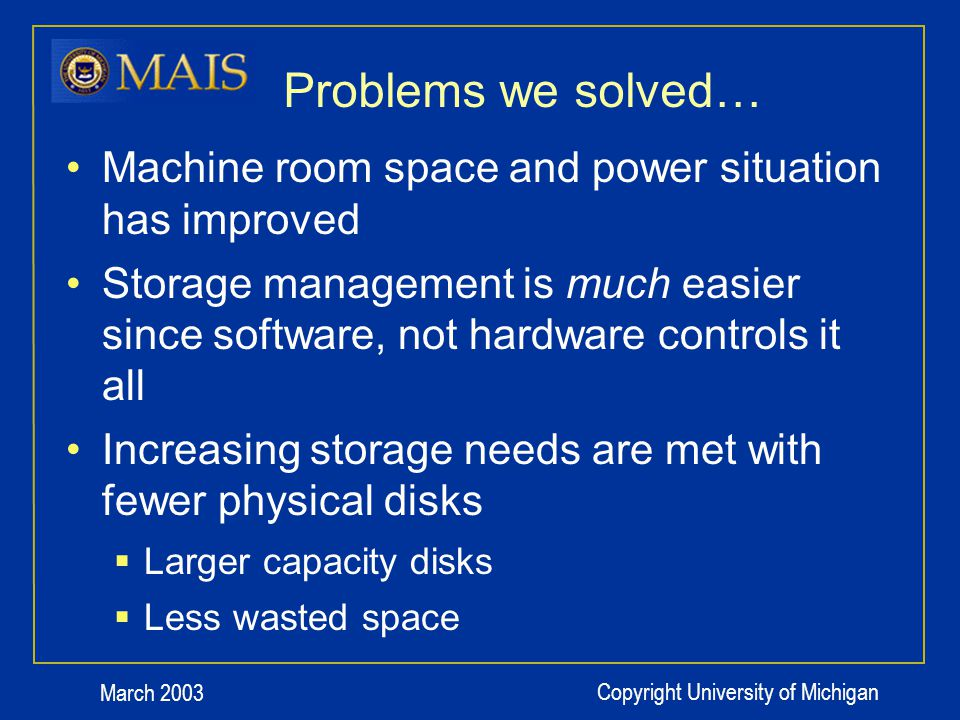March 2003 Copyright University of Michigan Problems we solved… Machine room space and power situation has improved Storage management is much easier since software, not hardware controls it all Increasing storage needs are met with fewer physical disks Larger capacity disks Less wasted space