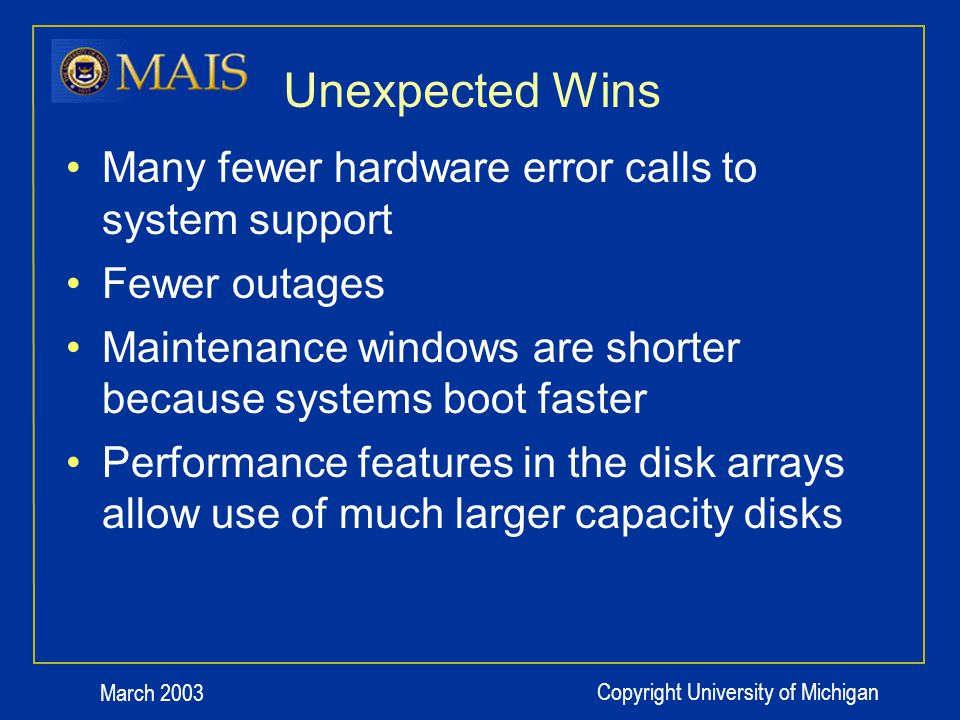March 2003 Copyright University of Michigan Unexpected Wins Many fewer hardware error calls to system support Fewer outages Maintenance windows are shorter because systems boot faster Performance features in the disk arrays allow use of much larger capacity disks