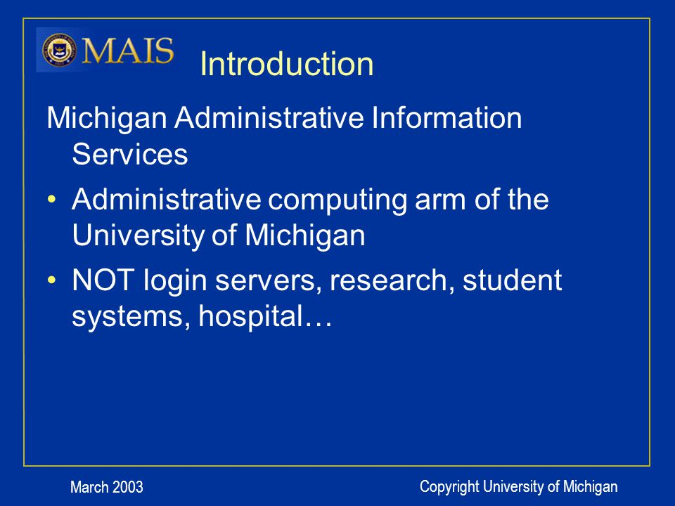 March 2003 Copyright University of Michigan Introduction Michigan Administrative Information Services Administrative computing arm of the University of Michigan NOT login servers, research, student systems, hospital…
