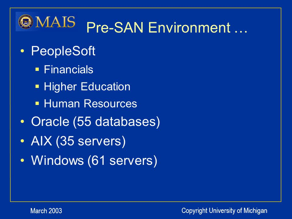 March 2003 Copyright University of Michigan Pre-SAN Environment … PeopleSoft Financials Higher Education Human Resources Oracle (55 databases) AIX (35 servers) Windows (61 servers)