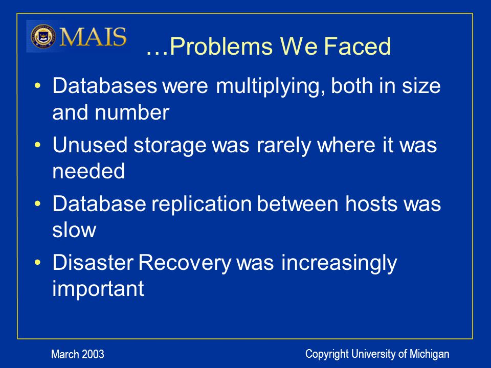 March 2003 Copyright University of Michigan …Implementation Surprises: Good The changes that forced outages for each data move allowed us to rethink our data layouts We could migrate some test databases during scheduled refreshes While the database administrators are still skeptical, theyre softening