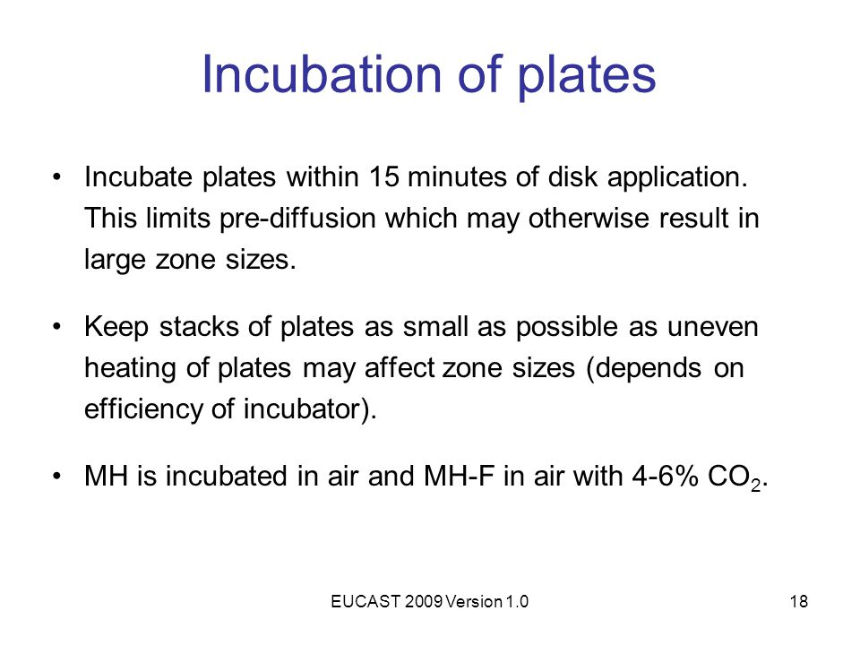 EUCAST 2009 Version 1.018 Incubation of plates Incubate plates within 15 minutes of disk application. This limits pre-diffusion which may otherwise re