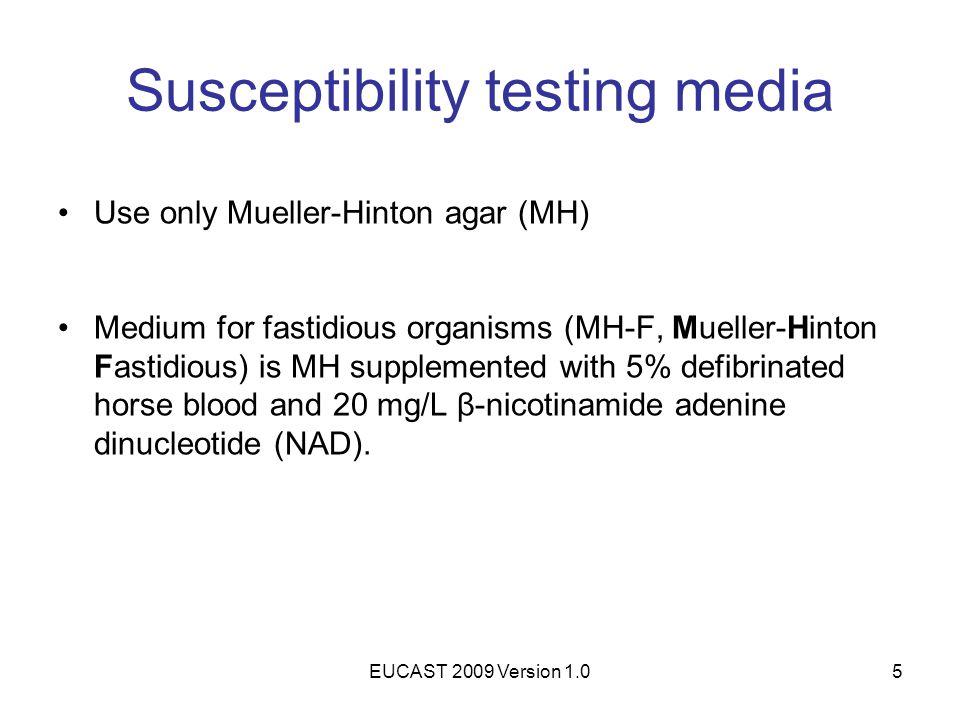 EUCAST 2009 Version 1.05 Susceptibility testing media Use only Mueller-Hinton agar (MH) Medium for fastidious organisms (MH-F, Mueller-Hinton Fastidio