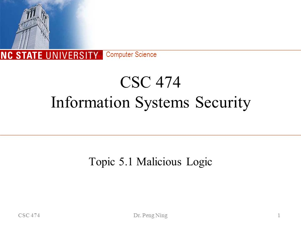 Computer Science CSC 474Dr. Peng Ning1 CSC 474 Information Systems Security Topic 5.1 Malicious Logic