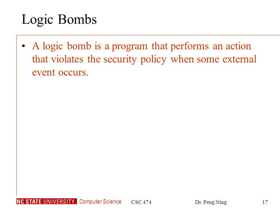 Computer Science CSC 474Dr. Peng Ning17 Logic Bombs A logic bomb is a program that performs an action that violates the security policy when some exte
