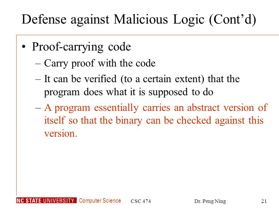Computer Science CSC 474Dr. Peng Ning21 Defense against Malicious Logic (Contd) Proof-carrying code –Carry proof with the code –It can be verified (to