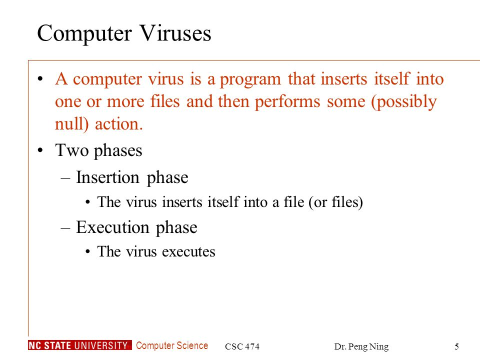 Computer Science CSC 474Dr. Peng Ning5 Computer Viruses A computer virus is a program that inserts itself into one or more files and then performs som