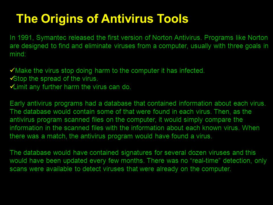 The Origins of Antivirus Tools In 1991, Symantec released the first version of Norton Antivirus. Programs like Norton are designed to find and elimina