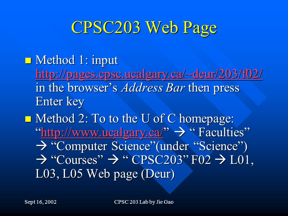 Sept 16, 2002CPSC 203 Lab by Jie Gao CPSC203 Web Page Method 1: input http://pages.cpsc.ucalgary.ca/~deur/203/f02/ in the browsers Address Bar then press Enter key Method 1: input http://pages.cpsc.ucalgary.ca/~deur/203/f02/ in the browsers Address Bar then press Enter key http://pages.cpsc.ucalgary.ca/~deur/203/f02/ Method 2: To to the U of C homepage:http://www.ucalgary.ca/ Faculties Computer Science(under Science) Courses CPSC203 F02 L01, L03, L05 Web page (Deur) Method 2: To to the U of C homepage:http://www.ucalgary.ca/ Faculties Computer Science(under Science) Courses CPSC203 F02 L01, L03, L05 Web page (Deur)http://www.ucalgary.ca/