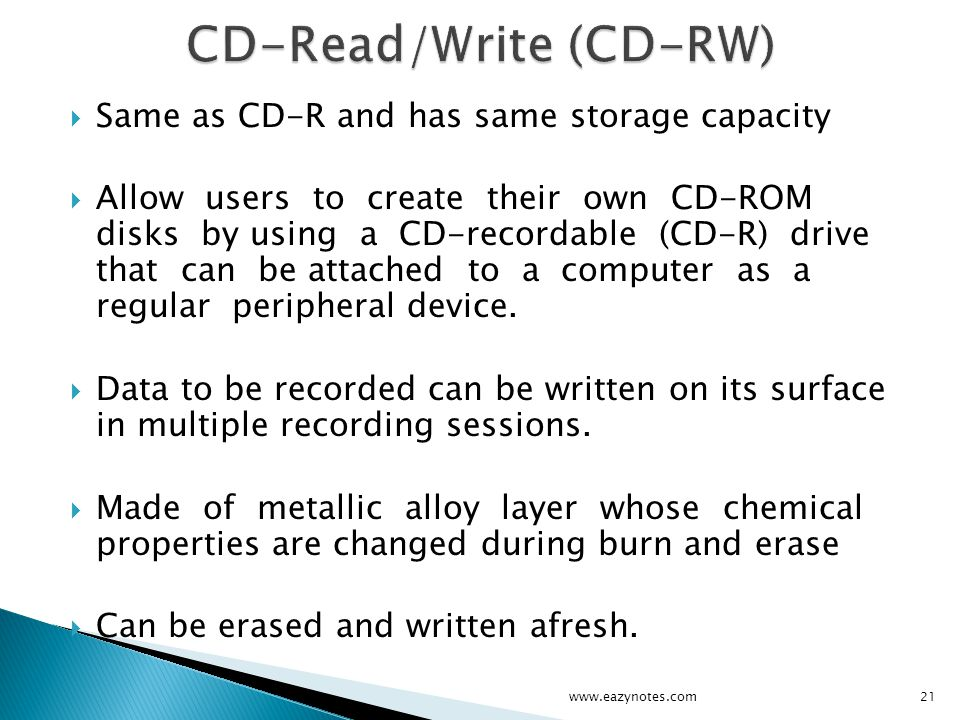 Same as CD-R and has same storage capacity Allow users to create their own CD-ROM disks by using a CD-recordable (CD-R) drive that can be attached to