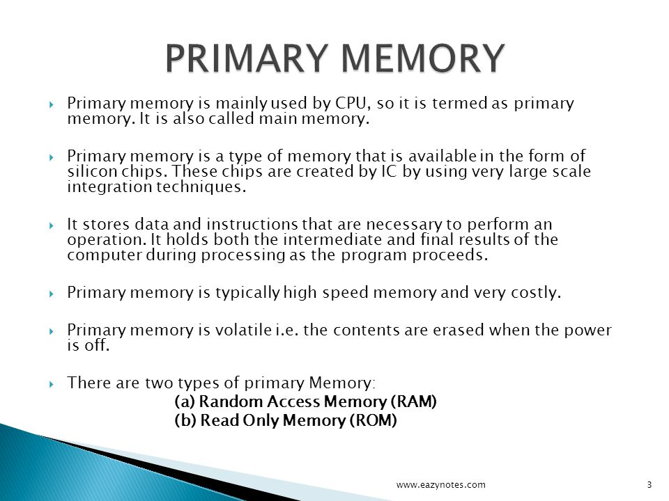 Primary memory is mainly used by CPU, so it is termed as primary memory. It is also called main memory. Primary memory is a type of memory that is ava