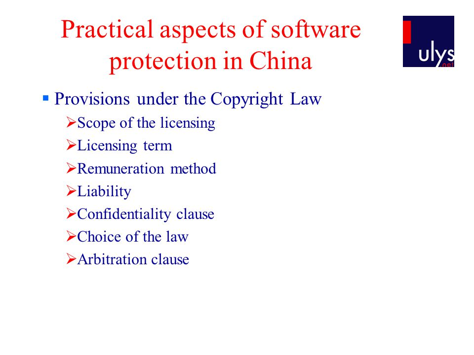Practical aspects of software protection in China Provisions under the Copyright Law Scope of the licensing Licensing term Remuneration method Liability Confidentiality clause Choice of the law Arbitration clause
