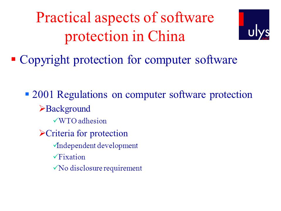 Practical aspects of software protection in China Copyright protection for computer software 2001 Regulations on computer software protection Background WTO adhesion Criteria for protection Independent development Fixation No disclosure requirement