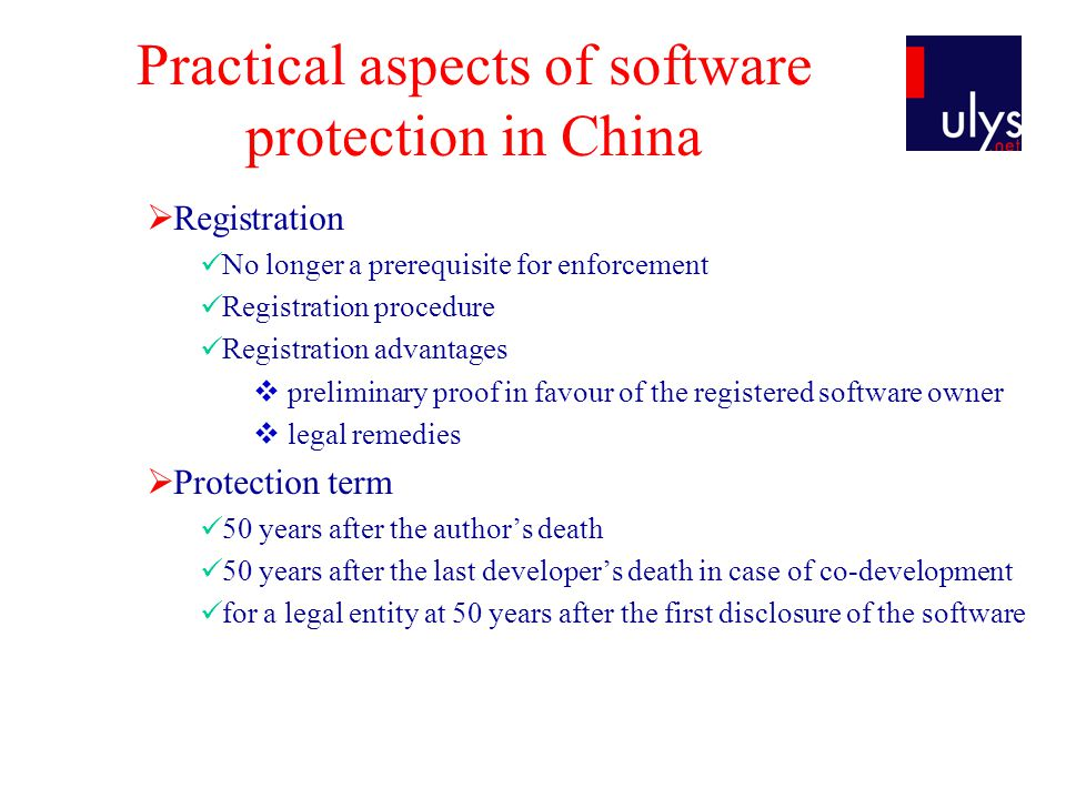 Practical aspects of software protection in China Registration No longer a prerequisite for enforcement Registration procedure Registration advantages preliminary proof in favour of the registered software owner legal remedies Protection term 50 years after the authors death 50 years after the last developers death in case of co-development for a legal entity at 50 years after the first disclosure of the software