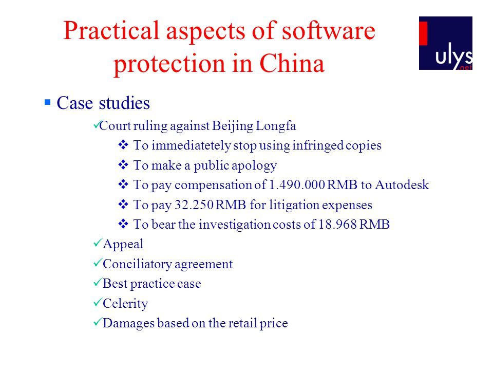 Practical aspects of software protection in China Case studies Court ruling against Beijing Longfa To immediatetely stop using infringed copies To make a public apology To pay compensation of 1.490.000 RMB to Autodesk To pay 32.250 RMB for litigation expenses To bear the investigation costs of 18.968 RMB Appeal Conciliatory agreement Best practice case Celerity Damages based on the retail price