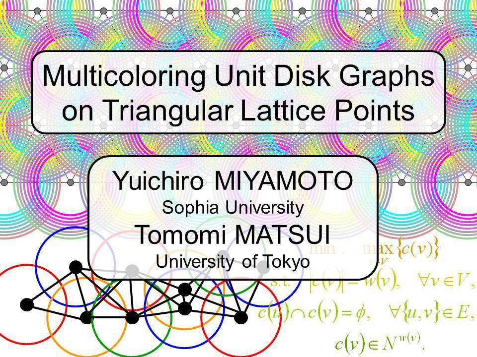 Multicoloring Unit Disk Graphs on Triangular Lattice Points Yuichiro MIYAMOTO Sophia University Tomomi MATSUI University of Tokyo