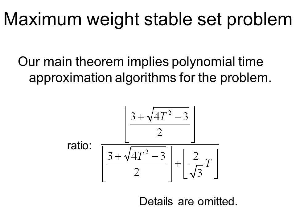 Maximum weight stable set problem Our main theorem implies polynomial time approximation algorithms for the problem.