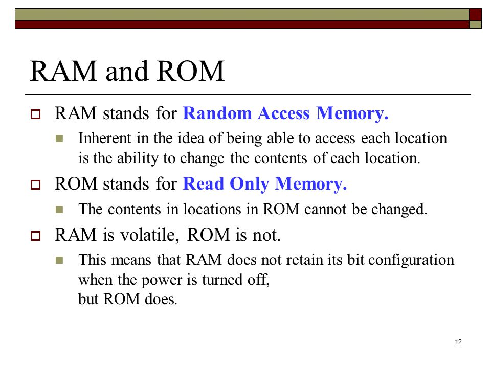 12 RAM and ROM RAM stands for Random Access Memory. Inherent in the idea of being able to access each location is the ability to change the contents o