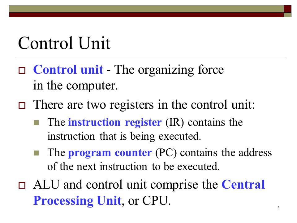 7 Control Unit Control unit - The organizing force in the computer. There are two registers in the control unit: The instruction register (IR) contain