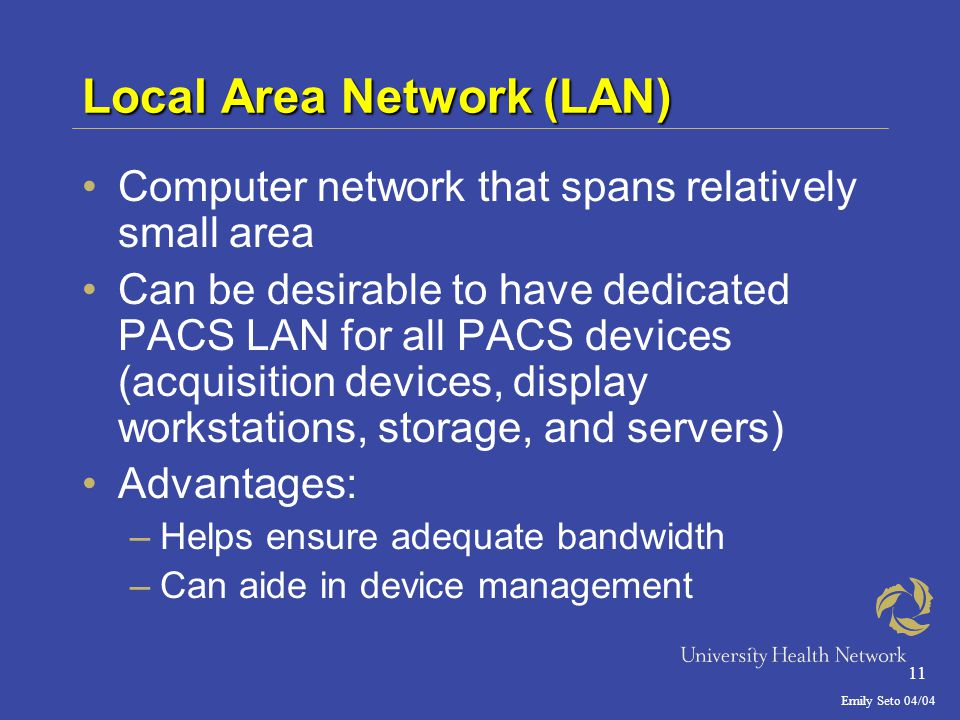 Emily Seto 04/04 11 Local Area Network (LAN) Computer network that spans relatively small area Can be desirable to have dedicated PACS LAN for all PACS devices (acquisition devices, display workstations, storage, and servers) Advantages: –Helps ensure adequate bandwidth –Can aide in device management