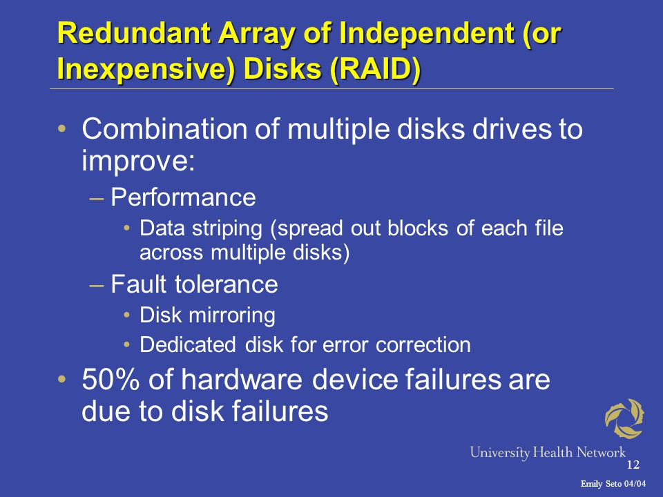Emily Seto 04/04 12 Redundant Array of Independent (or Inexpensive) Disks (RAID) Combination of multiple disks drives to improve: –Performance Data striping (spread out blocks of each file across multiple disks) –Fault tolerance Disk mirroring Dedicated disk for error correction 50% of hardware device failures are due to disk failures