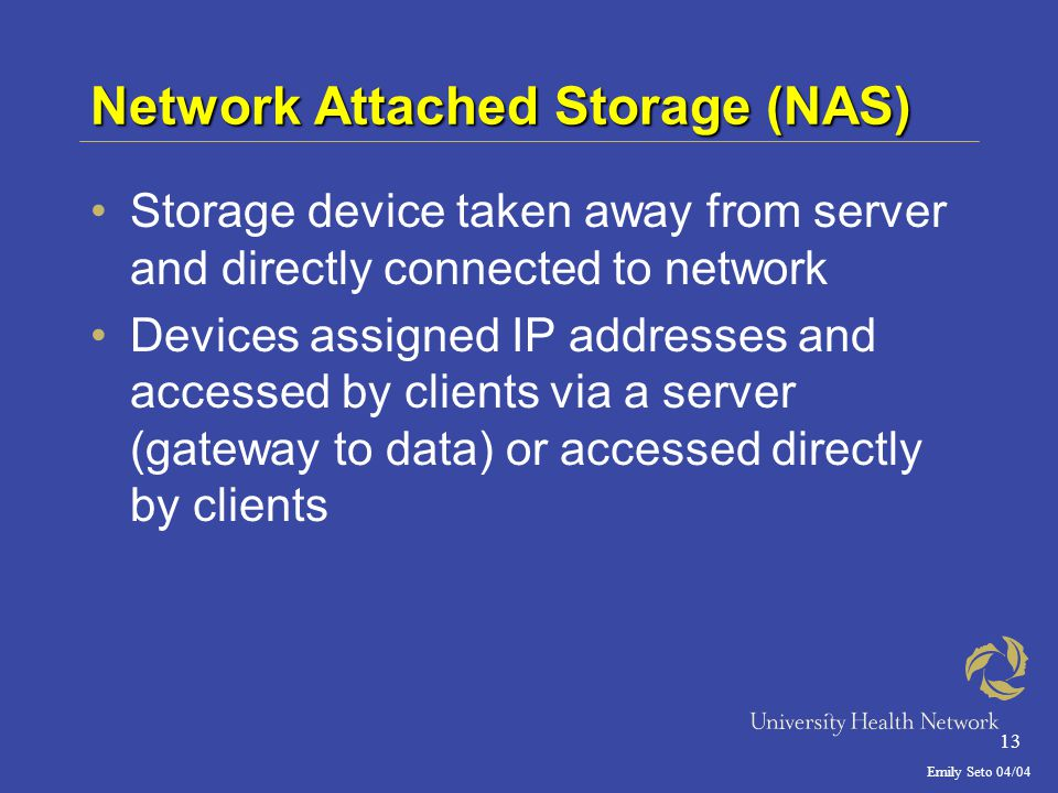 Emily Seto 04/04 13 Network Attached Storage (NAS) Storage device taken away from server and directly connected to network Devices assigned IP addresses and accessed by clients via a server (gateway to data) or accessed directly by clients