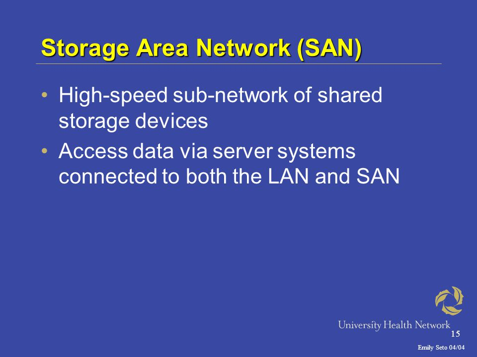 Emily Seto 04/04 15 Storage Area Network (SAN) High-speed sub-network of shared storage devices Access data via server systems connected to both the LAN and SAN