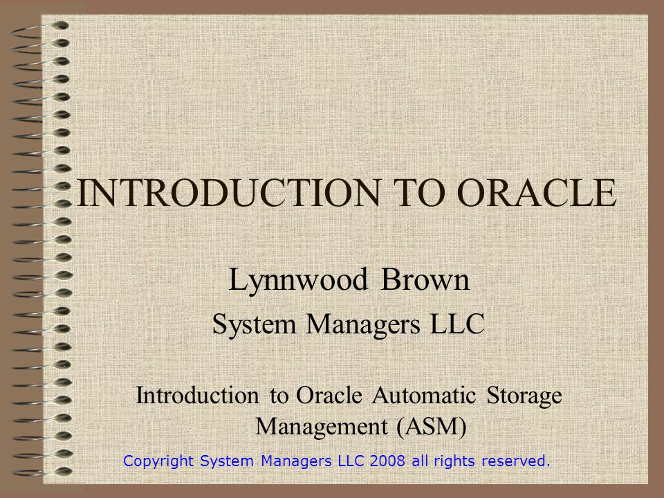 INTRODUCTION TO ORACLE Lynnwood Brown System Managers LLC Introduction to Oracle Automatic Storage Management (ASM) Copyright System Managers LLC 2008 all rights reserved.
