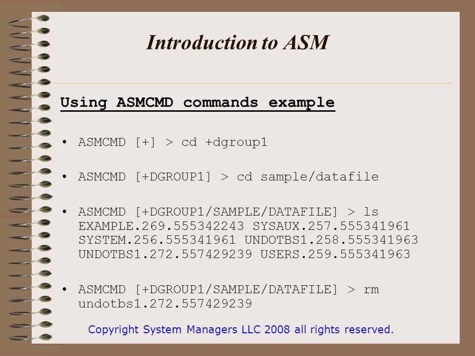 Introduction to ASM Using ASMCMD commands example ASMCMD [+] > cd +dgroup1 ASMCMD [+DGROUP1] > cd sample/datafile ASMCMD [+DGROUP1/SAMPLE/DATAFILE] > ls EXAMPLE.269.555342243 SYSAUX.257.555341961 SYSTEM.256.555341961 UNDOTBS1.258.555341963 UNDOTBS1.272.557429239 USERS.259.555341963 ASMCMD [+DGROUP1/SAMPLE/DATAFILE] > rm undotbs1.272.557429239 Copyright System Managers LLC 2008 all rights reserved.