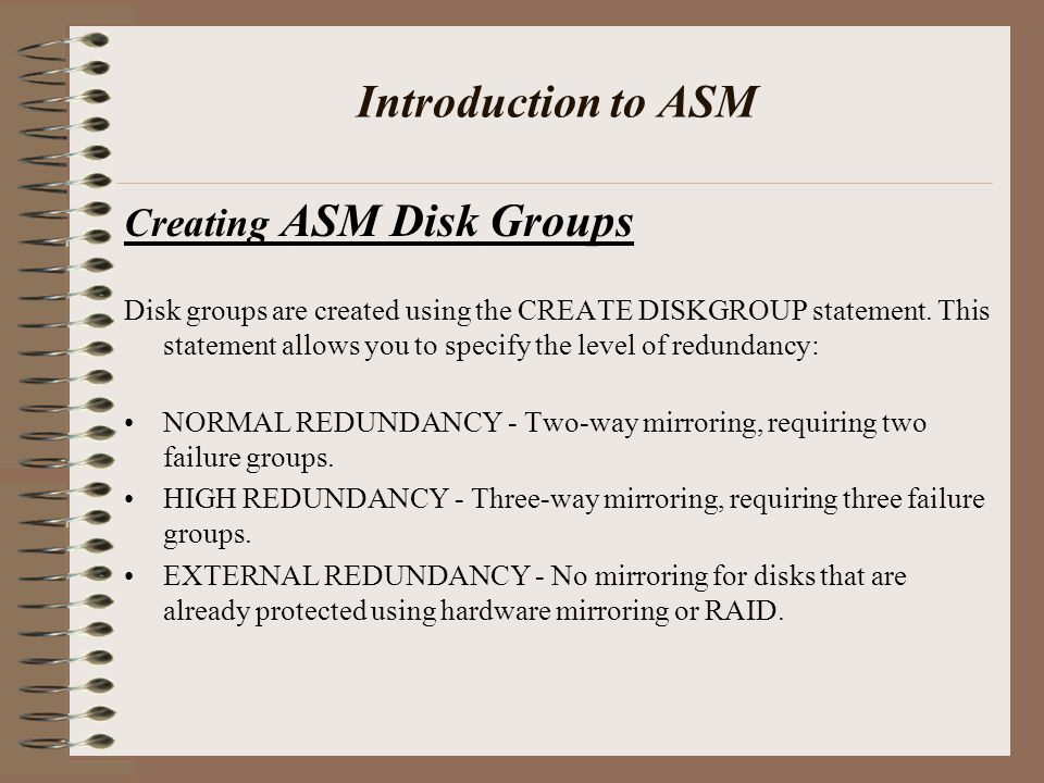 Introduction to ASM Creating ASM Disk Groups Disk groups are created using the CREATE DISKGROUP statement.