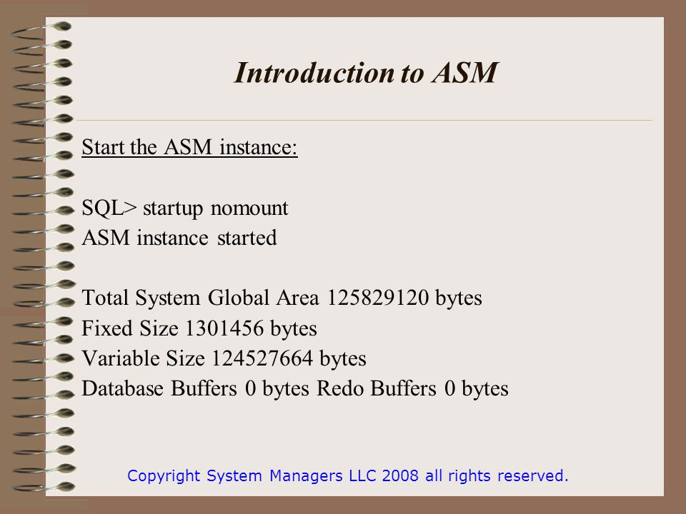 Introduction to ASM Start the ASM instance: SQL> startup nomount ASM instance started Total System Global Area 125829120 bytes Fixed Size 1301456 bytes Variable Size 124527664 bytes Database Buffers 0 bytes Redo Buffers 0 bytes Copyright System Managers LLC 2008 all rights reserved.