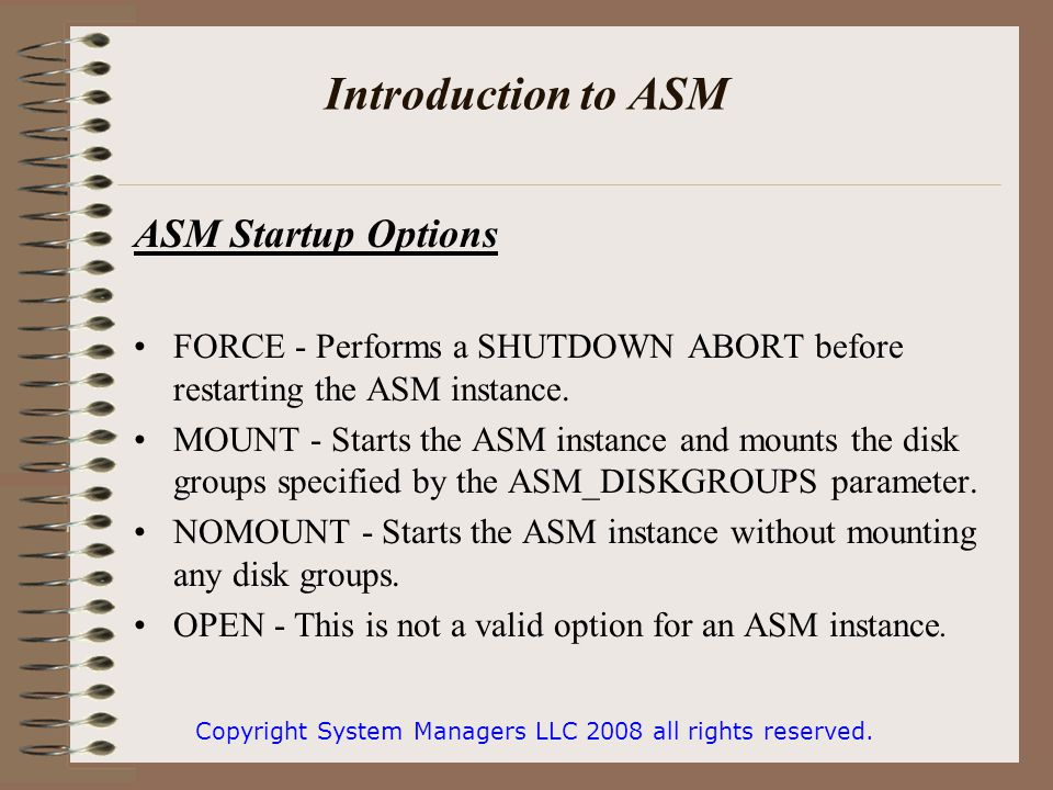 Introduction to ASM ASM Startup Options FORCE - Performs a SHUTDOWN ABORT before restarting the ASM instance.