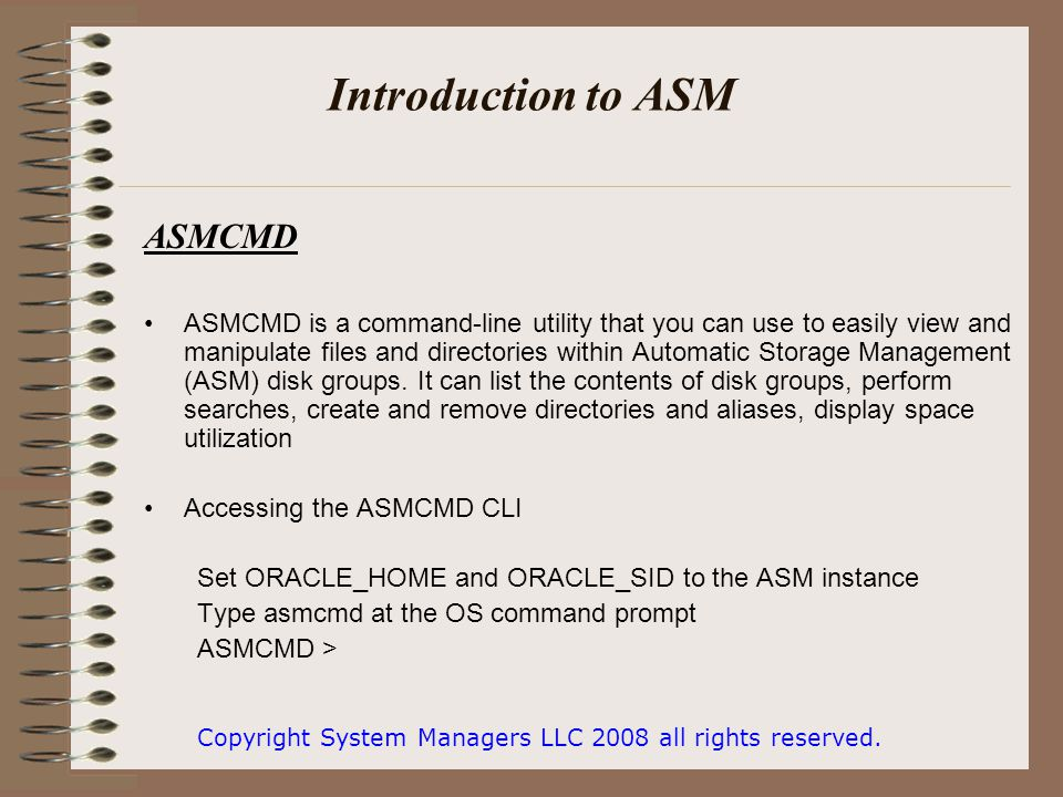 Introduction to ASM ASMCMD ASMCMD is a command-line utility that you can use to easily view and manipulate files and directories within Automatic Storage Management (ASM) disk groups.