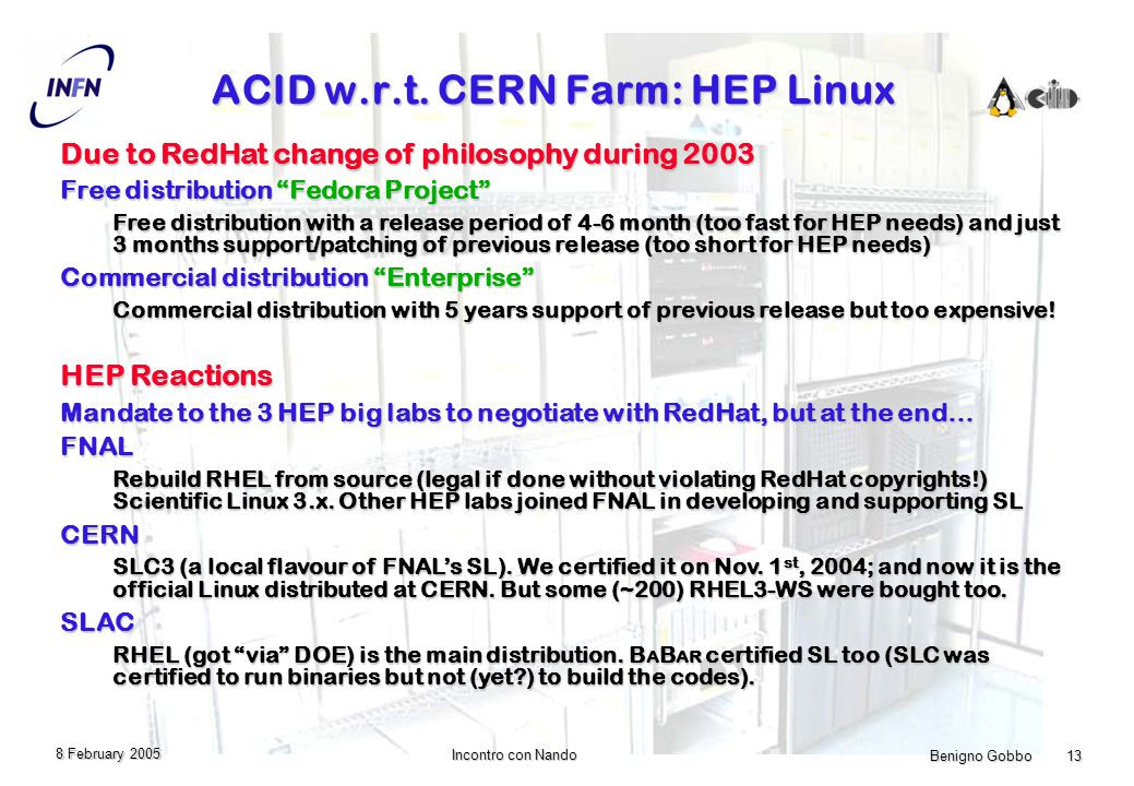 Benigno Gobbo 13 Incontro con Nando 8 February 2005 ACID w.r.t. CERN Farm: HEP Linux Due to RedHat change of philosophy during 2003 Free distribution
