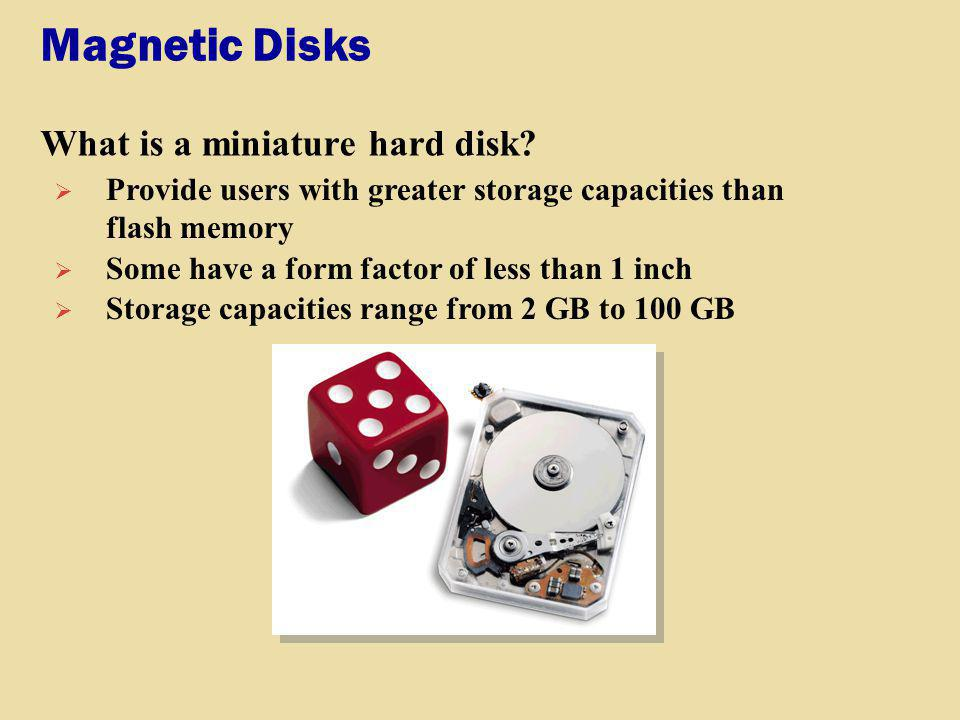 Magnetic Disks What is a miniature hard disk? Provide users with greater storage capacities than flash memory Some have a form factor of less than 1 i