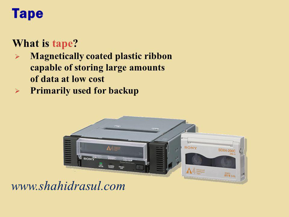 Tape What is tape? Magnetically coated plastic ribbon capable of storing large amounts of data at low cost Primarily used for backup www.shahidrasul.c