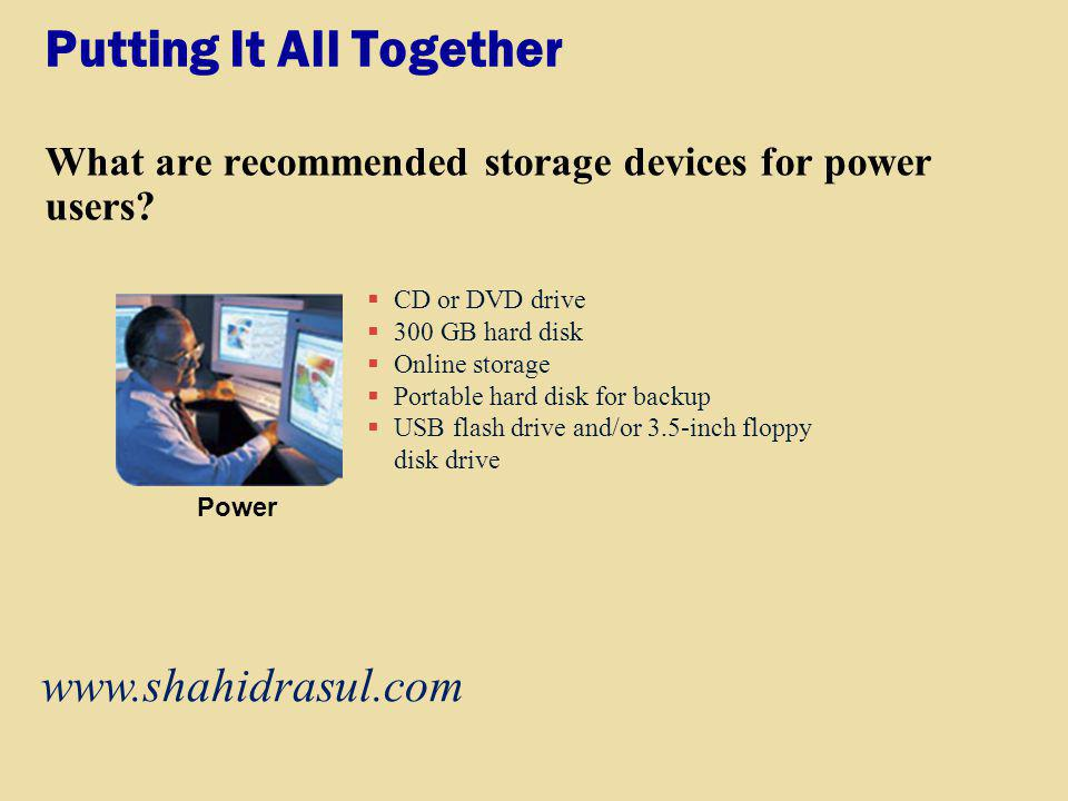 Putting It All Together What are recommended storage devices for power users? CD or DVD drive 300 GB hard disk Online storage Portable hard disk for b