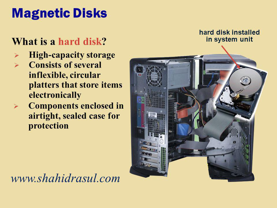 Magnetic Disks What is a hard disk? hard disk installed in system unit High-capacity storage Consists of several inflexible, circular platters that st