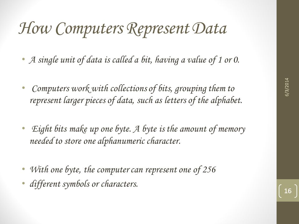 How Computers Represent Data A single unit of data is called a bit, having a value of 1 or 0. Computers work with collections of bits, grouping them t