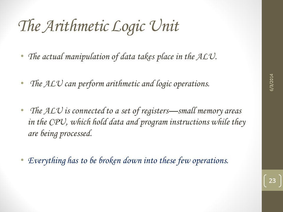 The Arithmetic Logic Unit The actual manipulation of data takes place in the ALU. The ALU can perform arithmetic and logic operations. The ALU is conn