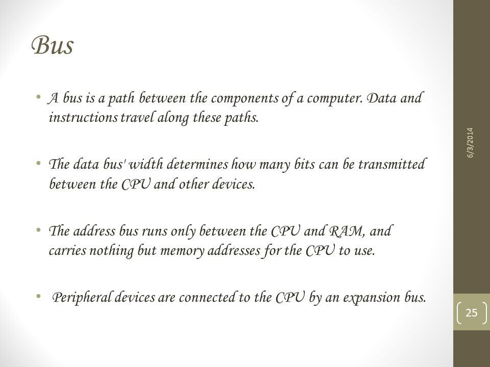 Bus A bus is a path between the components of a computer. Data and instructions travel along these paths. The data bus' width determines how many bits
