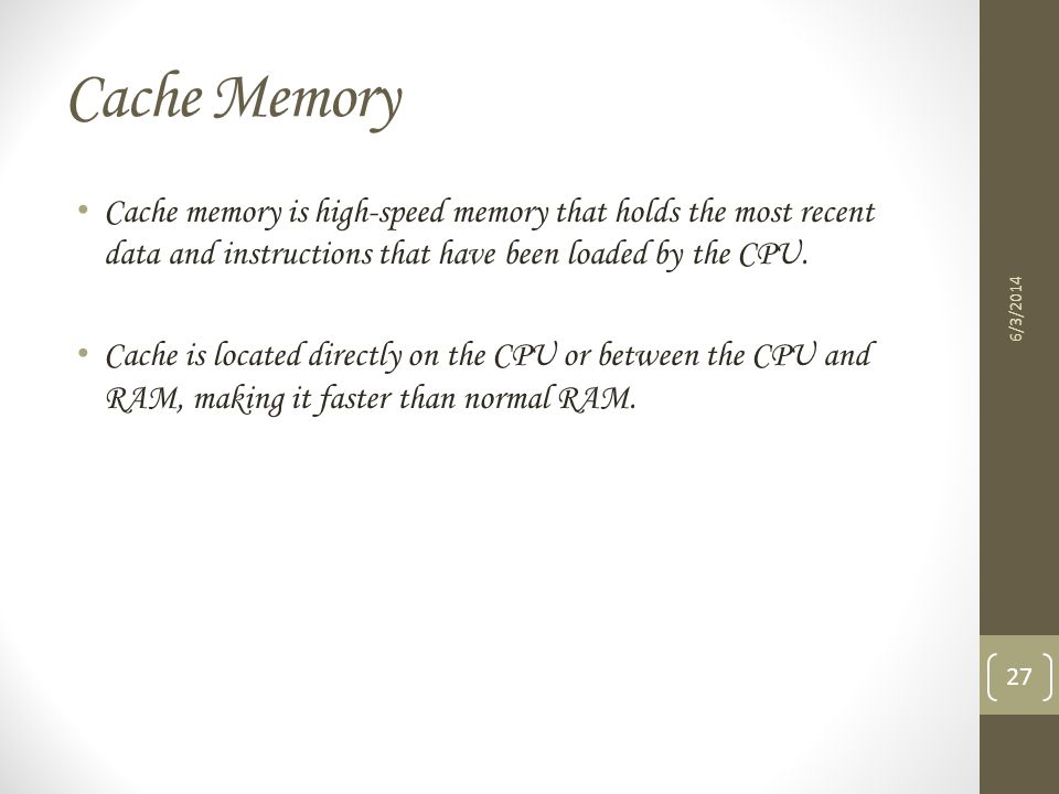 Cache Memory Cache memory is high-speed memory that holds the most recent data and instructions that have been loaded by the CPU. Cache is located dir