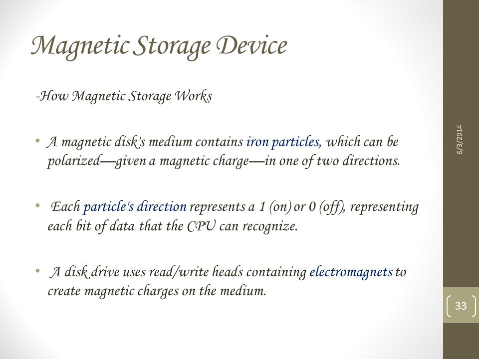 Magnetic Storage Device 6/3/2014 33 -How Magnetic Storage Works A magnetic disk's medium contains iron particles, which can be polarizedgiven a magnet