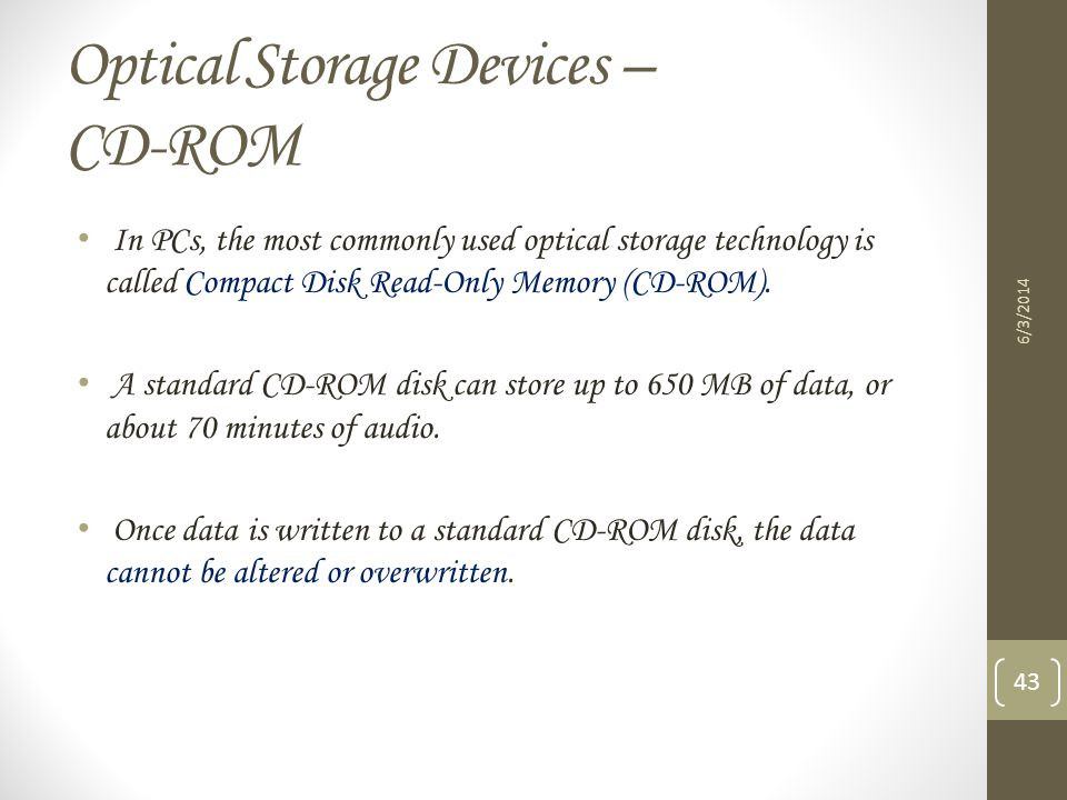 Optical Storage Devices – CD-ROM 6/3/2014 43 In PCs, the most commonly used optical storage technology is called Compact Disk Read-Only Memory (CD-ROM