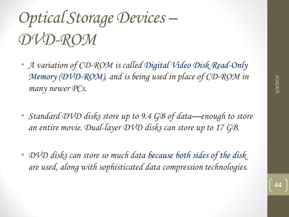 Optical Storage Devices – DVD-ROM 6/3/2014 44 A variation of CD-ROM is called Digital Video Disk Read-Only Memory (DVD-ROM), and is being used in plac