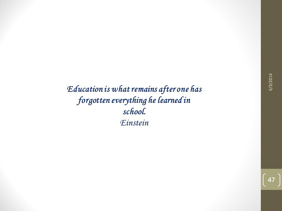 6/3/2014 47 Education is what remains after one has forgotten everything he learned in school. Einstein
